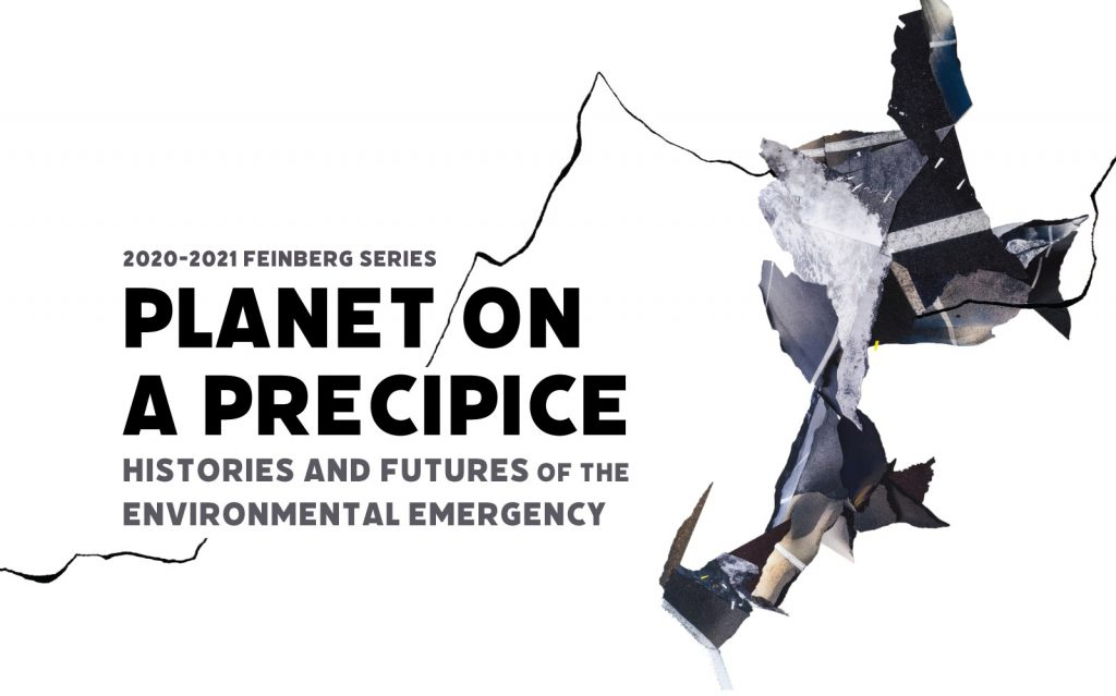 2020-2021 Feinberg Series, PLANET ON A PRECIPICE: Histories and Futures of the Environmental Emergency