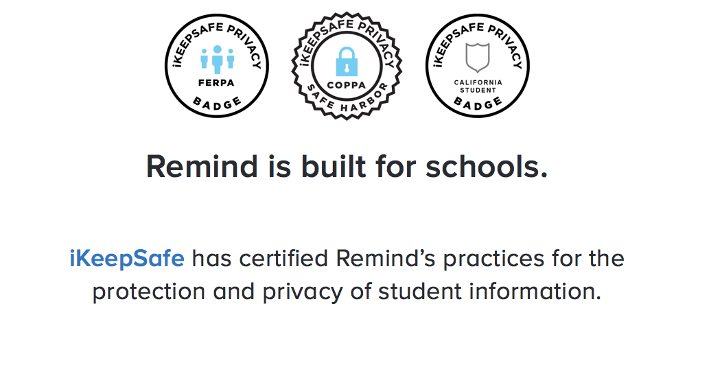 """Remind is build for schools. iKeepSafe Badge, FERPA Badge, COPPA Badge. iKeepSafe has certified Remind's practices for the protection and privacy of student information."""