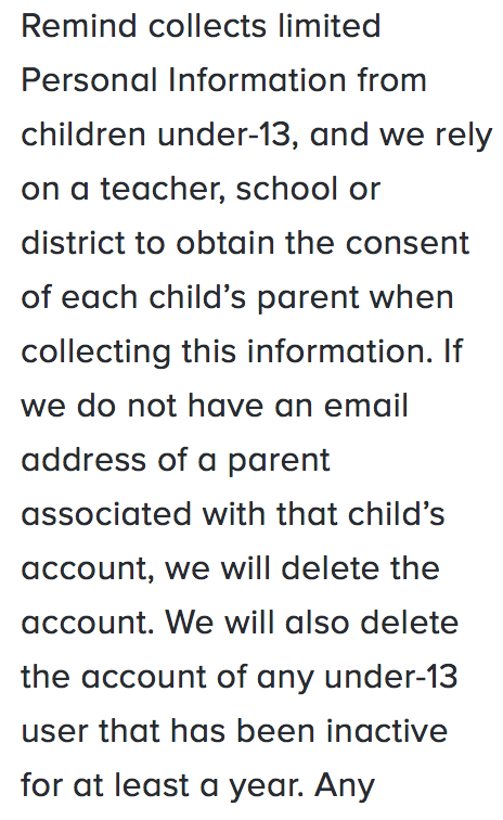 Remind collects limited Personal Information from children under-13, and we rely on a teacher, school or district to obtain the consent of each child's parent when collecting this information. If we do not have an e-mail address of a parent associated with that child's account, we will delete the account. We will also delete the account of any under-13 user that has been inactive for at least a year.